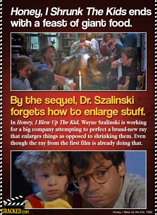 Honey, I Shrunk The Kids ends with a feast of giant food. By the sequel, Dr. Szalinski forgets how to enlarge stuff. In Honey, I Blew UP The Kid, Wayn