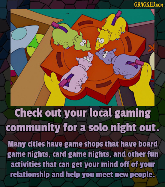 CRACKEDC Check out your local gaming community for a solo night out. Many cities have game shops that have board game nights, card game nights, and ot