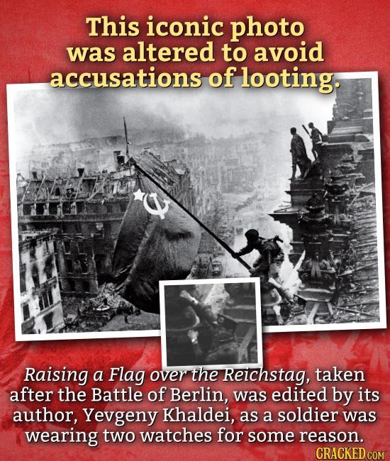 This iconic photo was altered to avoid accusations of looting. Raising a Flag over the Reichstag, taken after the Battle of Berlin, was edited by its