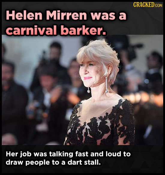 Helen Mirren was a carnival barker. Her job was talking fast and loud to draw people to a dart stall.