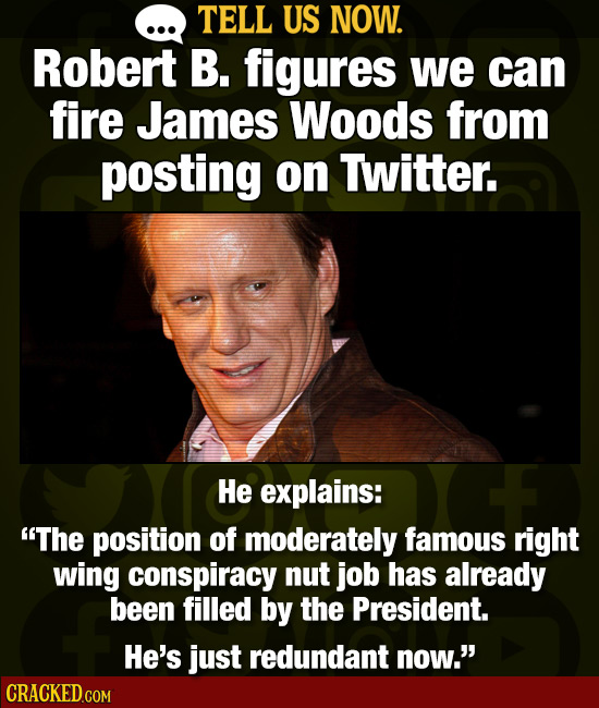 TELL US NOW. Robert B. figures we can fire James Woods from posting on Twitter. He explains: The position of moderately famous right wing conspiracy