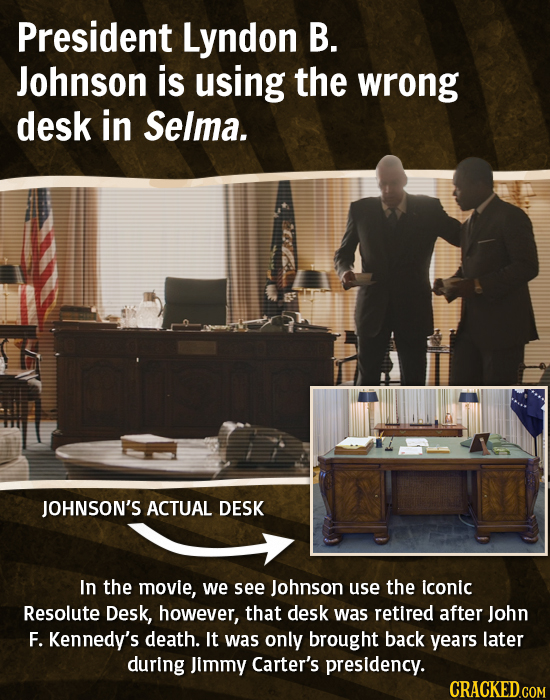 President Lyndon B. Johnson is using the wrong desk in Selma. JOHNSON'S ACTUAL DESK In the movie, we see Johnson use the iconic Resolute Desk, however