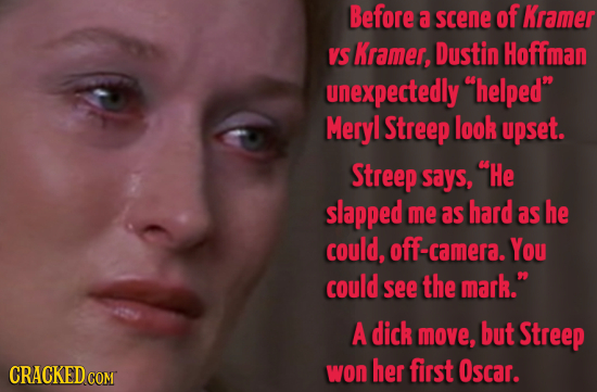 Before a scene of Kramer VS Kramer, Dustin Hoffman unexpectedly helped Meryl Streep look upset. Streep says, He slapped me as hard as he could, cam