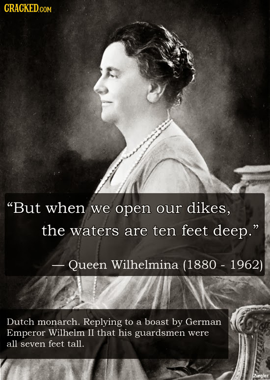 CRACKED.COM But when we open our dikes, the waters are ten feet deep. - Queen Wilhelmina (1880 - 1962) Dutch monarch. Replying to a boast by German