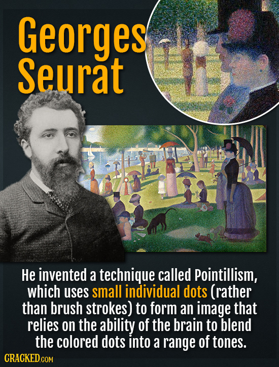 Georges Seurat He invented a technique called Pointillism, which uses small individual dots (rather than brush strokes) to form an image that relies o
