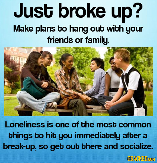Just broke up? Make plans to hang out with your friends or family. Loneliness is one of the most common things to hit you immediately after a break-up
