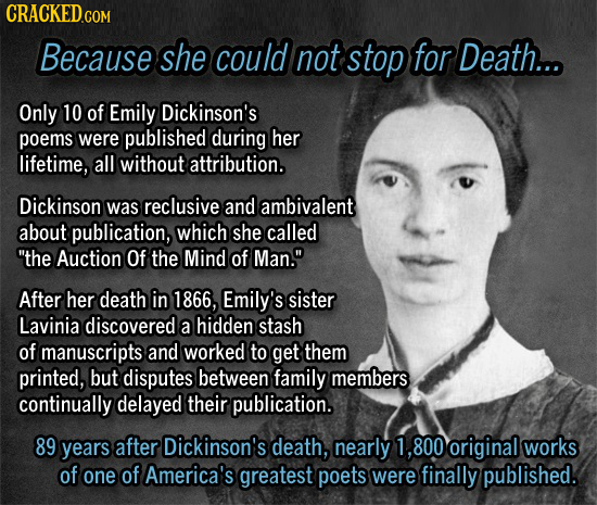 Because she could not stop for Death... Only 10 of Emily Dickinson's poems were published during her lifetime, all without attribution. Dickinson was