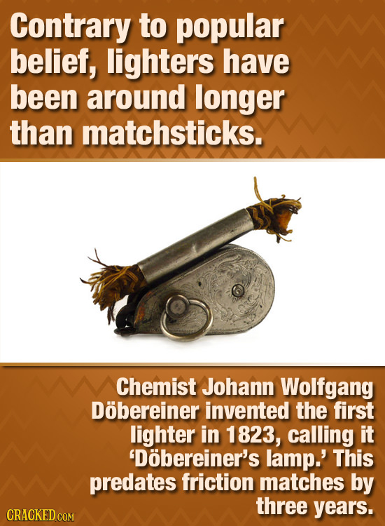 Contrary to popular belief, lighters have been around longer than matchsticks. Chemist Johann Wolfgang Dobereiner invented the first lighter in 1823,