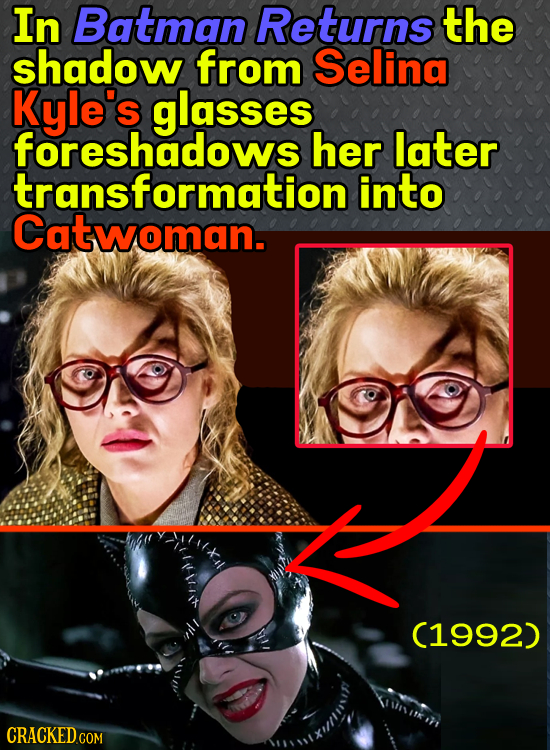 In Batman Returns the shadow from Selina Kyle's glasses. foreshadows her later transformation into Catwoman. 1it 1 C1992)