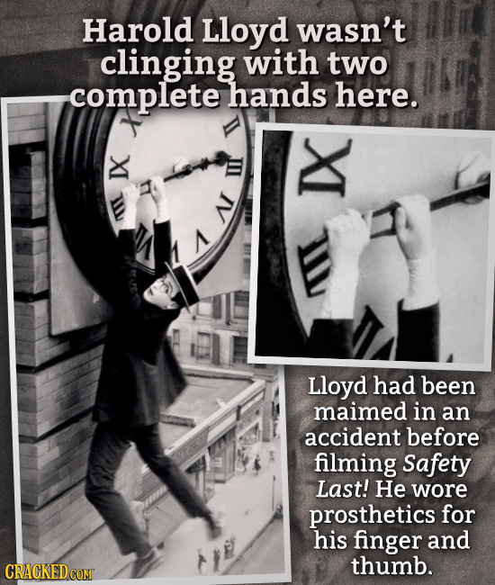 Harold Lloyd wasn't clinging with two complete hands here. NI M A I Lloyd had been maimed in an accident before filming Safety Last! He wore prostheti