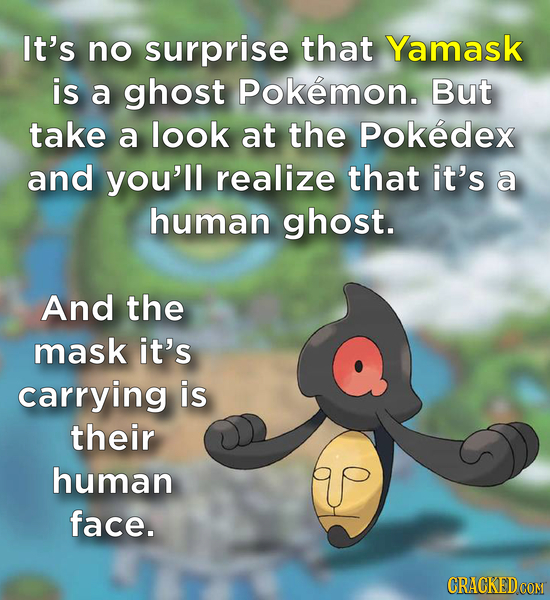 It's no surprise that Yamask is a ghost Pokemon. But take a look at the Pokedex and you'll realize that it's a human ghost. And the mask it's carrying