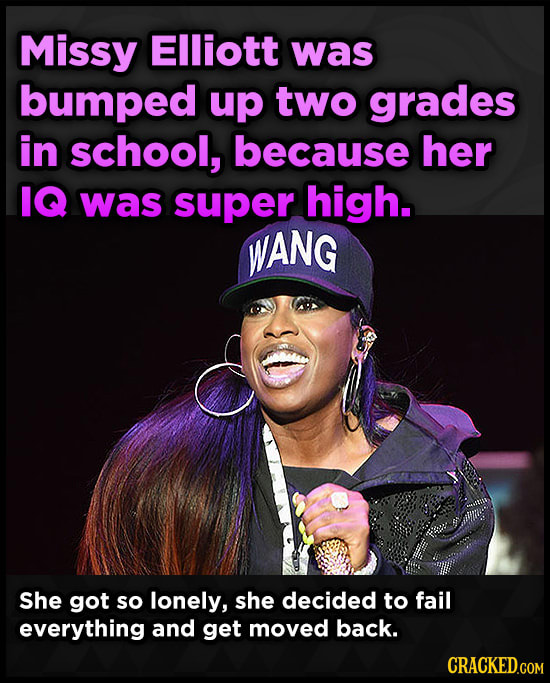Missy Elliott was bumped up two grades in school, because her IQ was super high. WANG She got so lonely, she decided to fail everything and get moved
