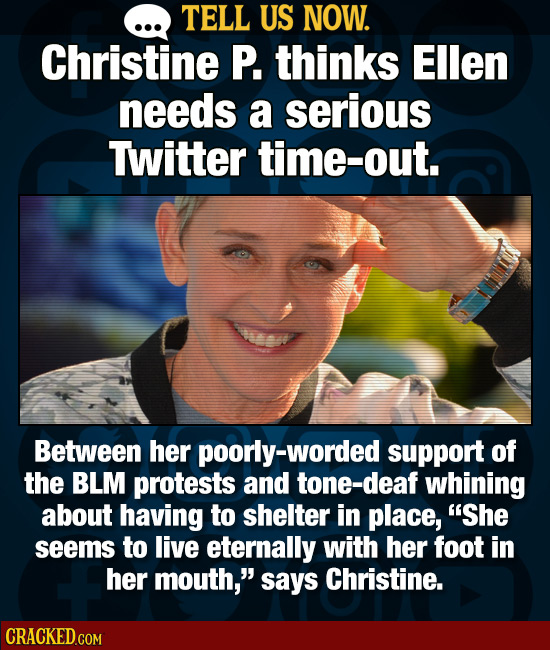 TELL US NOW. Christine P. thinks Ellen needs a serious Twitter time-out. Between her poorly-worded support of the BLM protests and tone-deaf whining a