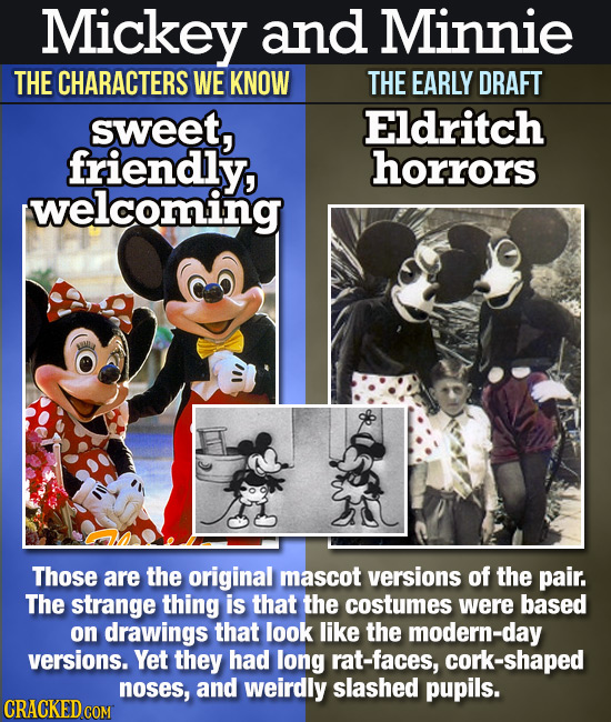 Mickey and Minnie THE CHARACTERS WE KNOW THE EARLY DRAFT sweet, Eldritch friendly, horrors welcoming Those are the original mascot versions of the pai