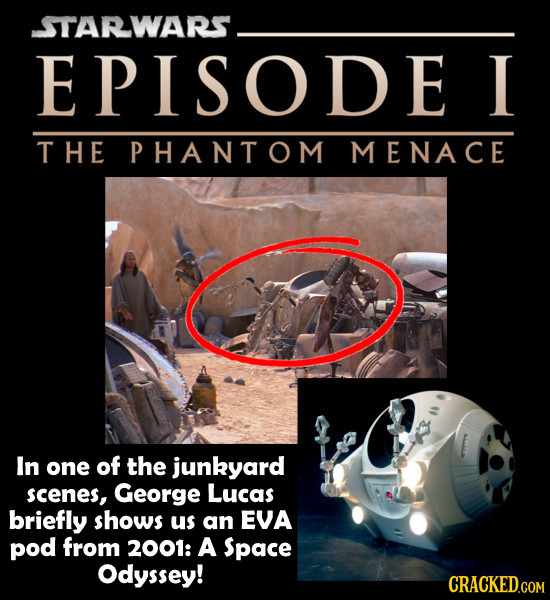 STARWARS . EPISODE I THE PHANTOM MENACE In one of the junkyard scenes, George Lucas briefly shows us an EVA pod from 2001: A Space Odyssey! CRACKED.CO