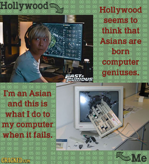 Holly wood 40 02 00 00 00 00 00 00 Hollywood 00 00 00 00 01 00 00 00 seems to 88 03 think that 00 00 Asians are 00 born 00 00 computer 00 14 00 genius