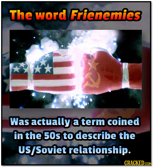 The word Frienemies Was actually a term coined in the 50s to describe the US Soviet relationship. CRACKED.COM