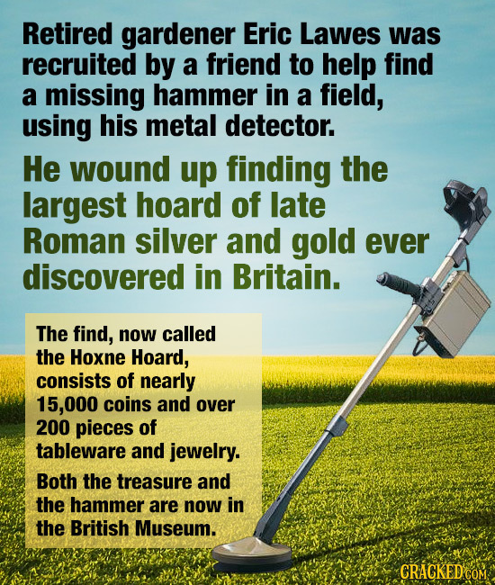 Retired gardener Eric Lawes was recruited by a friend to help find a missing hammer in a field, using his metal detector. He wound up finding the larg