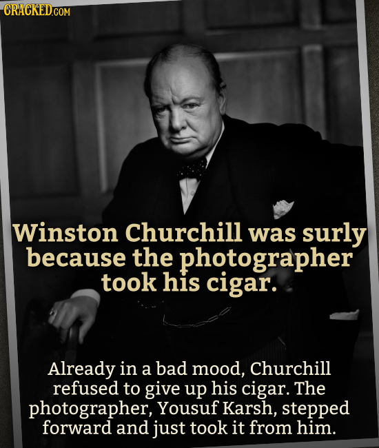 CRACKED.COM Winston Churchill was surly because the photographer took his cigar. Already in a bad mood, Churchill refused to give up his cigar. The ph