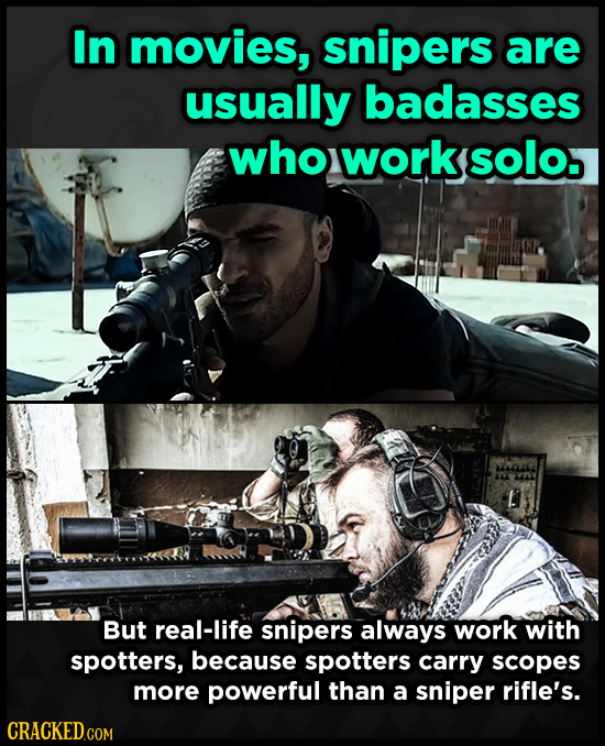 In movies, snipers are usually badasses who work solo. But real-life snipers always work with spotters, because spotters carry scopes more powerful th