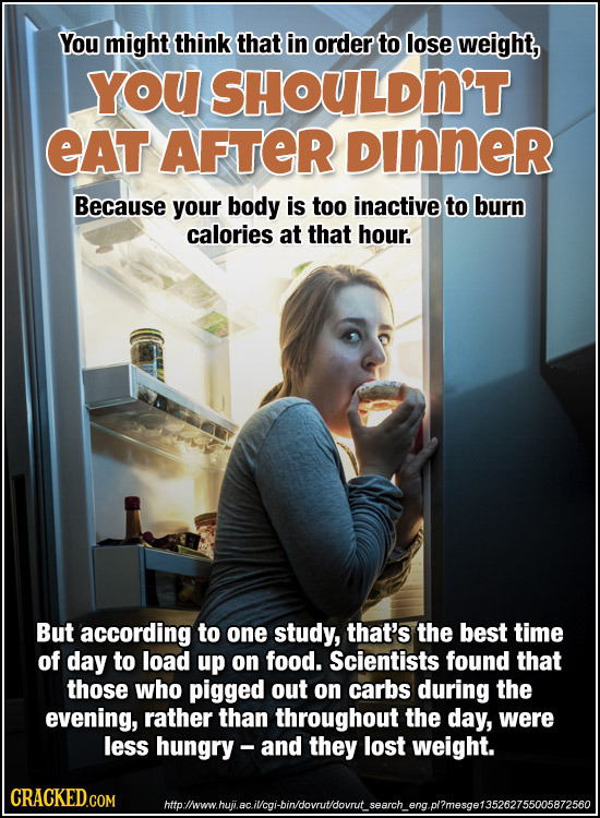 You might think that in order to lose weight, YOU SHOULDN'T EAT AFTER DInner Because your body is too inactive to burn calories at that hour. But acco