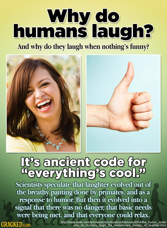 Why do humans laugh? And why do they laugh when nothing's funny? It's ancient code for everything's COOl.' Scientists speculate that laughter evolve