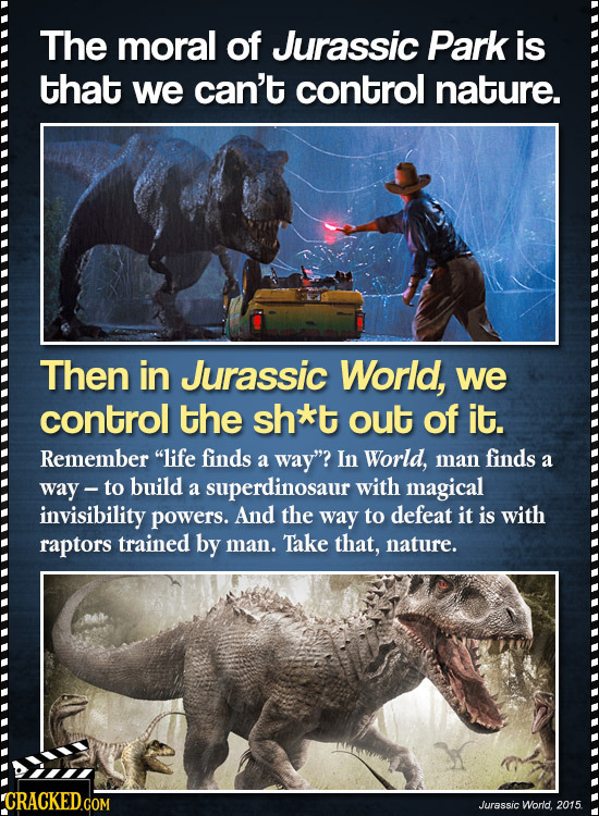 The moral of Jurassic Park is that we can't control nature. Then in Jurassic World, we control the sh*t out of it. Remember life finds a way? In Wor