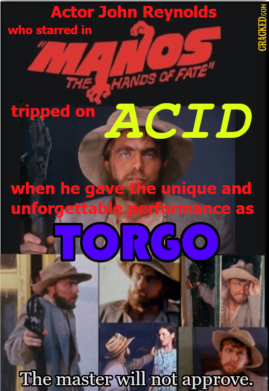 ras Actor John Reynolds who starred in CRACKED.COM af FATE THE HANDS tripped on ACID when he gave the unique and unforgettable performance as TORGO T