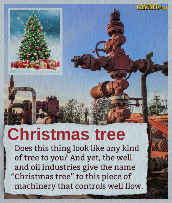 Christmas tree Does this thing look like any kind of tree to you? And yet, the well and oil industries give the name Christmas tree to this piece of