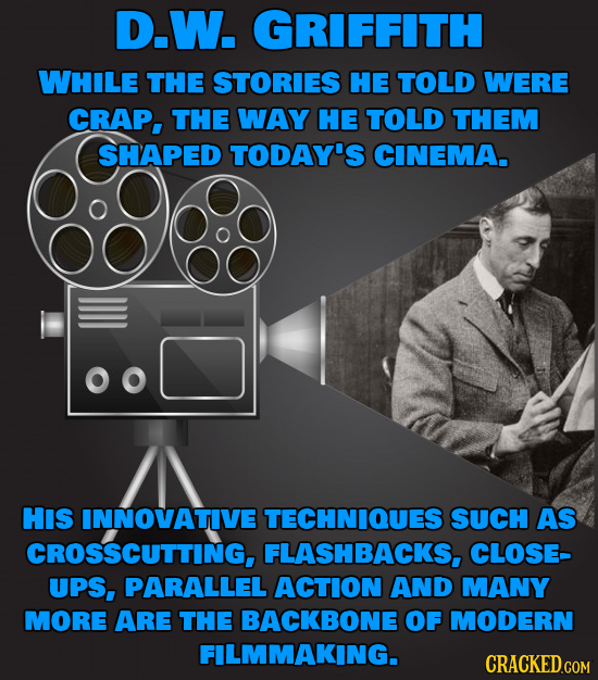 D.W. GRIFFITH WHILE THE STORIES HE TOLD WERE CRAP, THE WAY HE TOLD THEM SHAPED TODAY'S CINEMA. HIS INNOVATIVE TECHNIQUES SUCH AS CROSSCUTTING, FLASHBA