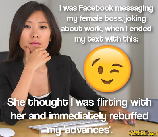 I was Facebook messaging my female boss, joking about work, when I ended my text with this: She thought I was flirting with her and immediately rebuff