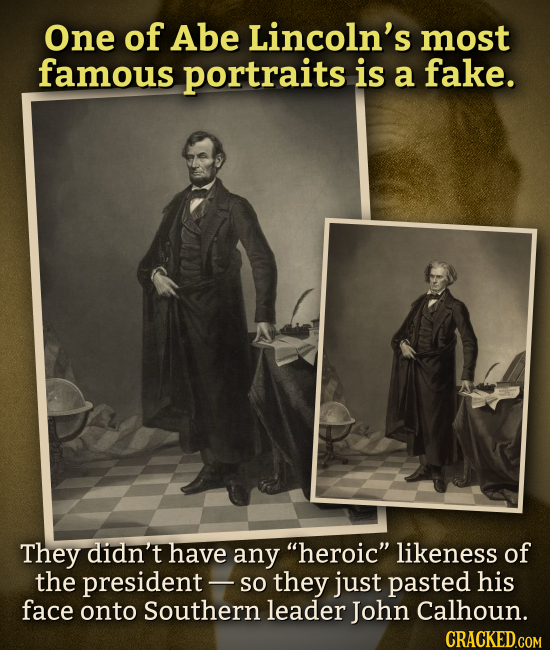 One of Abe Lincoln's most famous portraits is a fake. They didn't have any heroic likeness of the president- so they just pasted his face onto South