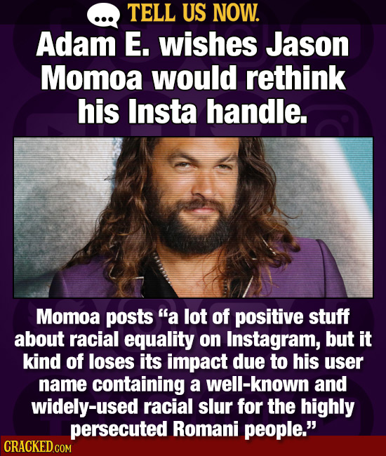 TELL US NOW. Adam E. wishes Jason Momoa would rethink his Insta handle. Momoa posts a lot of positive stuff about racial equality on Instagram, but i