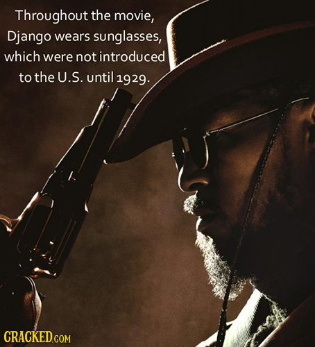 Throughout the movie, Django wears sunglasses, which were not introduced to the U.S. until 1929. CRACKED.COM
