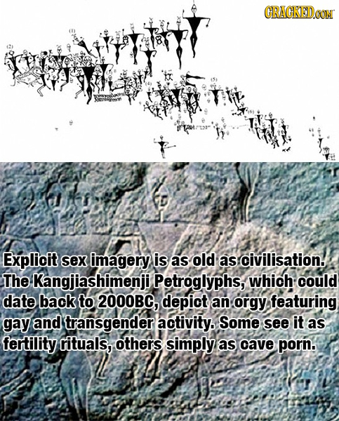 CRACKEDOON Explicit sex imagery is as old as civilisation. The Kangjiashimenjil Petroglyphs, which: could date back to 2000BG, depict an orgy featurin