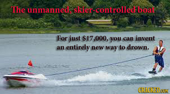 The unmanneds skier-controlled boat For just $17,000, you can invent an entirely new way to drown.