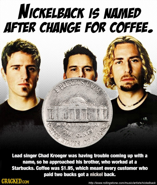 NICKELBACK IS NAMED AFTER CHANGE FOR COFFEE. PIS UM omenl D 082 Lead singer Chad Kroeger was having trouble coming up with a name, so he approached hi