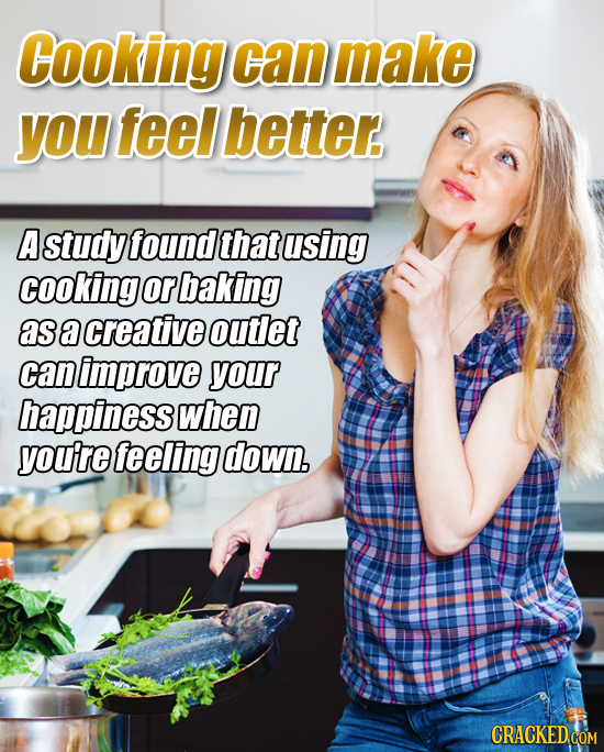 Cooking can make yOU feel better. A study foundthat using cooking or baking asa creative outiet can improve your happiness when you're feeling down.