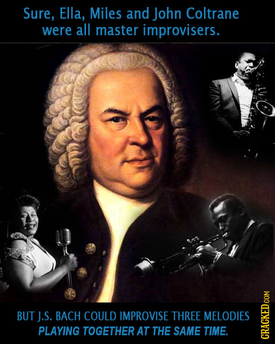 Sure, Ella, Miles and John Coltrane were all master improvisers. BUT J.S. BACH COULD IMPROVISE THREE MELODIES PLAYING TOGETHER AT THE SAME TIME. CRAGh