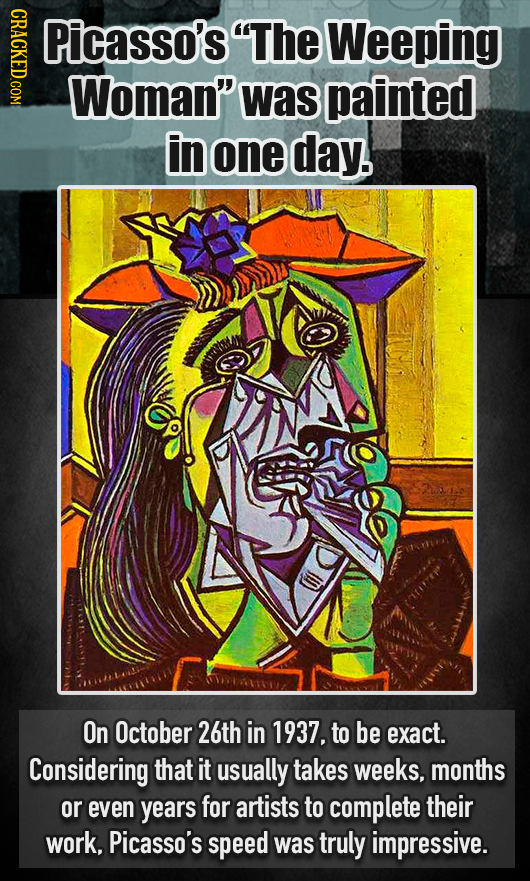 CRACKED.COM Picasso's The Weeping Woman was painted in one day. On October 26th in 1937, to be exact. Considering that it usually takes weeks, month