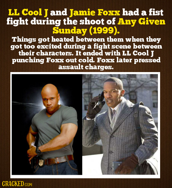 LL Cool J and Jamie Foxx had fist a fight during the shoot of Any Given Sunday (1999). Things got heated between them when they got too excited during