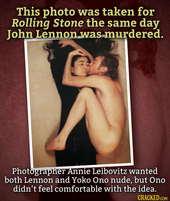 This photo was taken for Rolling Stone the same day John Lennon was murdered. Photographer Annie Leibovitz wanted both Lennon and Yoko Ono nude, but O