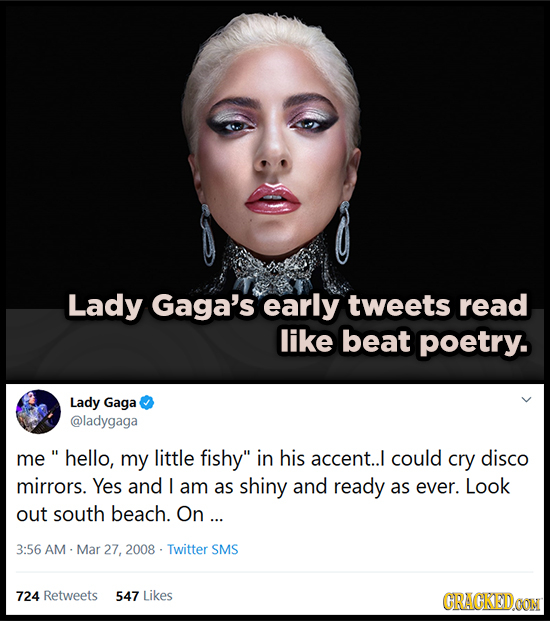 Lady Gaga's early tweets read like beat poetry. Lady Gaga @ladygaga me hello, my little fishy in his accent.. could cry disco mirrors. Yes and I am a