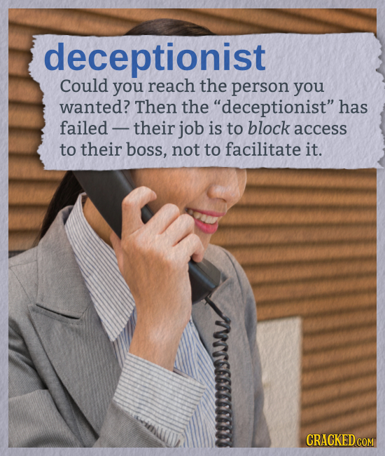 deceptionist Could you reach the person you wanted? Then the deceptionist has failed- their job is to block access to their boss, not to facilitate