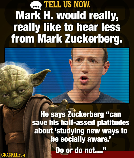 TELL US NOW. Mark H. would really, really like to hear less from Mark Zuckerberg. He says Zuckerberg can save his half-assed platitudes about 'studyi