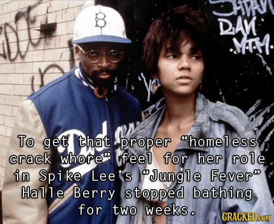 HMy DAN MA To get that proper homeless crack whore feel for her role in Spike Lee's Jungle Fever Hallle Berry stopped bathing for two weeks.