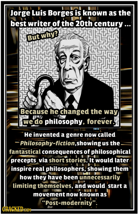 Jorge Luis Borges is known as the best writer of the 20th century ... ECPULS L why? But Because he changed the way M philosophy, forever. ... we do He