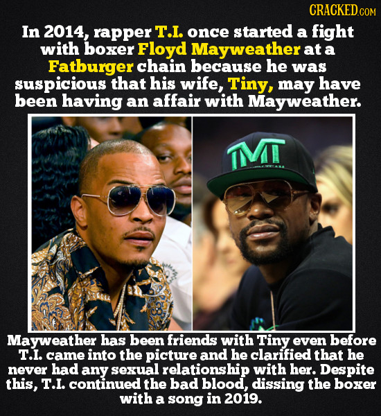 CRACKED COM In 2014, rapper T.I. once started a fight with boxer Floyd Mayweather at a Fatburger chain because he was suspicious that his wife, Tiny,