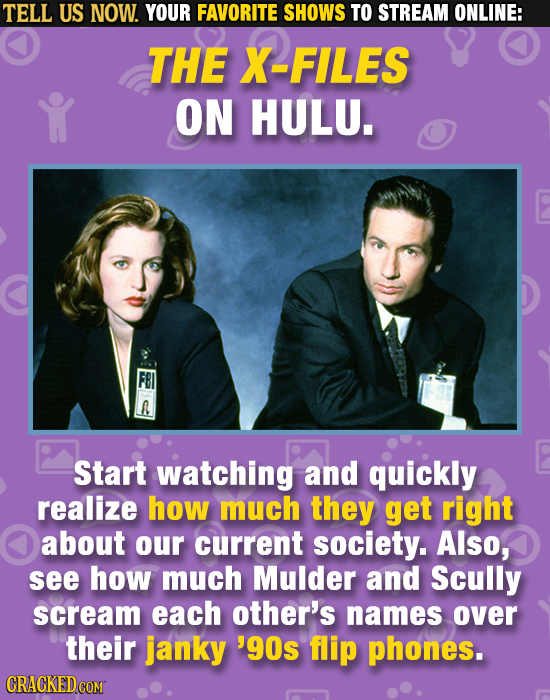 TELL US NOW. YOUR FAVORITE SHOWS TO STREAM ONLINE: THE X-FILES ON HULU. Start watching and quickly realize how much they get right about our current s