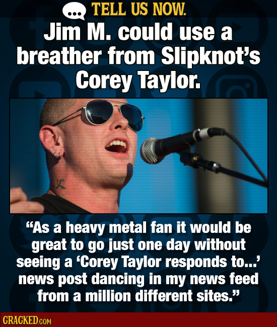 TELL US NOW. Jim M. could use a breather from Slipknot's Corey Taylor. As a heavy metal fan it would be great to go just one day without seeing a 'Co